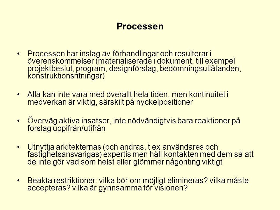 Processen •Processen har inslag av förhandlingar och resulterar i överenskommelser (materialiserade i dokument, till exempel projektbeslut, program, designförslag, bedömningsutlåtanden, konstruktionsritningar) •Alla kan inte vara med överallt hela tiden, men kontinuitet i medverkan är viktig, särskilt på nyckelpositioner •Överväg aktiva insatser, inte nödvändigtvis bara reaktioner på förslag uppifrån/utifrån •Utnyttja arkitekternas (och andras, t ex användares och fastighetsansvarigas) expertis men håll kontakten med dem så att de inte gör vad som helst eller glömmer någonting viktigt •Beakta restriktioner: vilka bör om möjligt elimineras.