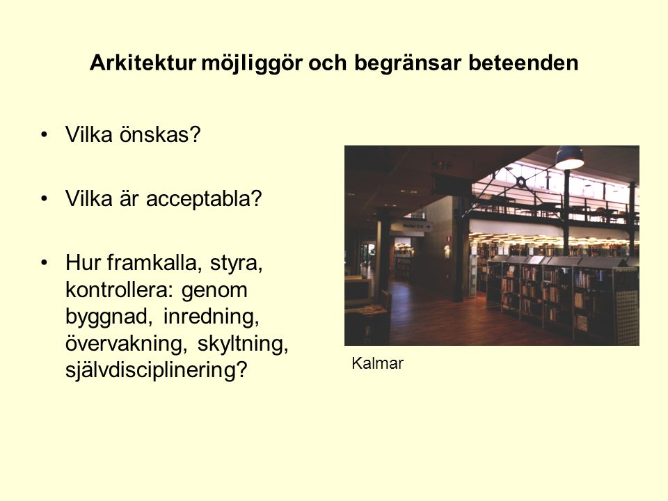 Arkitektur möjliggör och begränsar beteenden •Vilka önskas? •Vilka är acceptabla? •Hur framkalla, styra, kontrollera: genom byggnad, inredning, överva