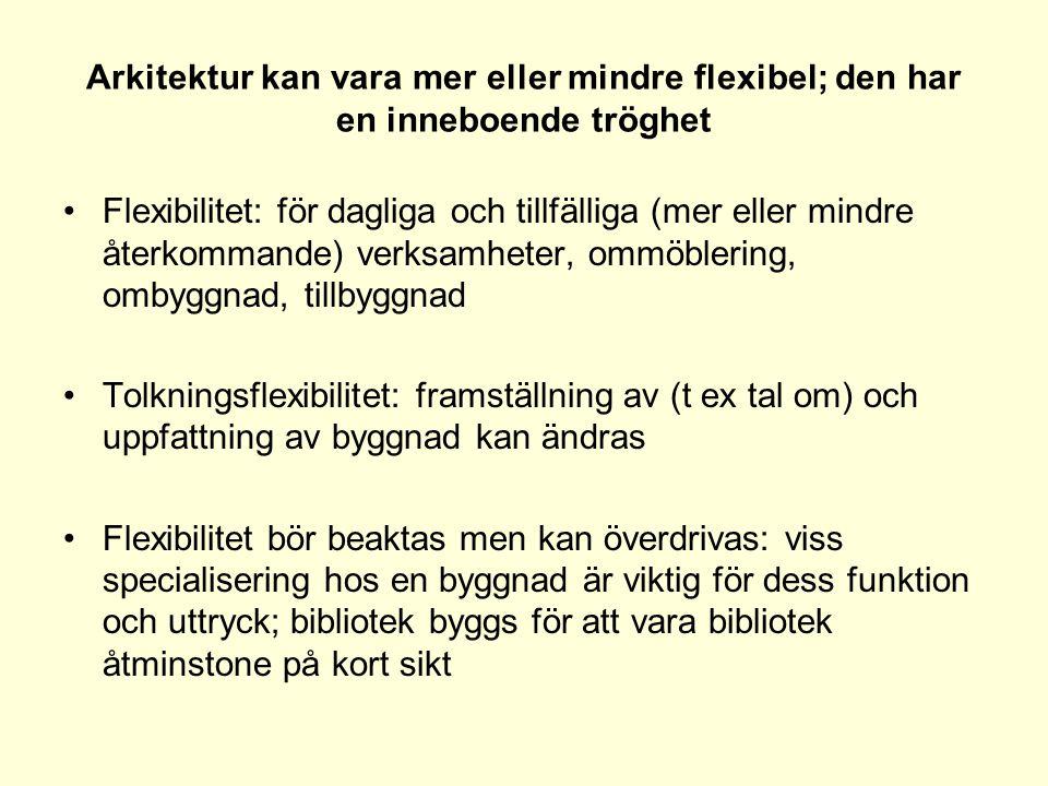 Arkitektur kan vara mer eller mindre flexibel; den har en inneboende tröghet •Flexibilitet: för dagliga och tillfälliga (mer eller mindre återkommande) verksamheter, ommöblering, ombyggnad, tillbyggnad •Tolkningsflexibilitet: framställning av (t ex tal om) och uppfattning av byggnad kan ändras •Flexibilitet bör beaktas men kan överdrivas: viss specialisering hos en byggnad är viktig för dess funktion och uttryck; bibliotek byggs för att vara bibliotek åtminstone på kort sikt