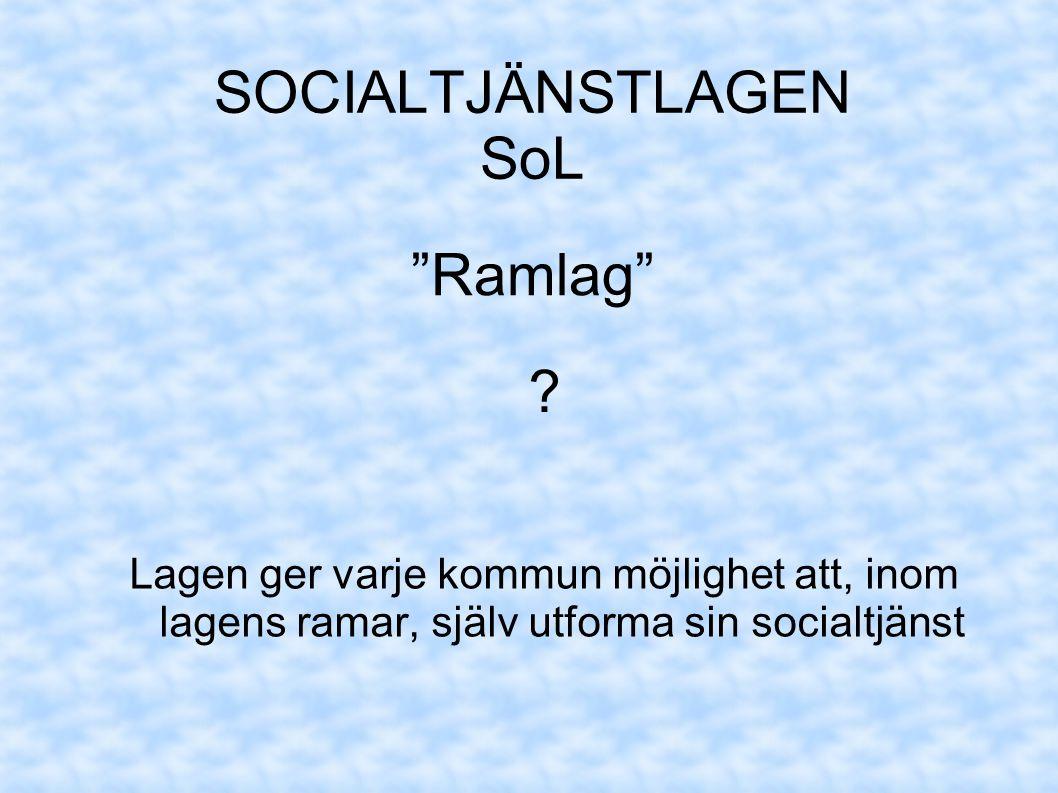 SOCIALTJÄNSTLAGEN SoL Lagen ger varje kommun möjlighet att, inom lagens ramar, själv utforma sin socialtjänst Ramlag ?