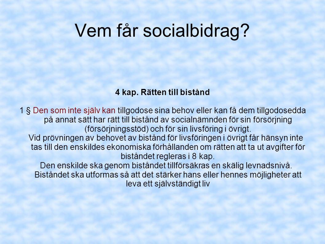 Vem får socialbidrag? 4 kap. Rätten till bistånd 1 § Den som inte själv kan tillgodose sina behov eller kan få dem tillgodosedda på annat sätt har rät