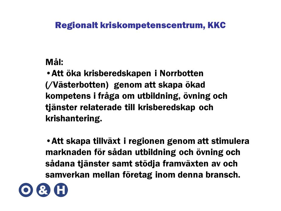 Regionalt kriskompetenscentrum, KKC Mål: •Att öka krisberedskapen i Norrbotten (/Västerbotten) genom att skapa ökad kompetens i fråga om utbildning, övning och tjänster relaterade till krisberedskap och krishantering.