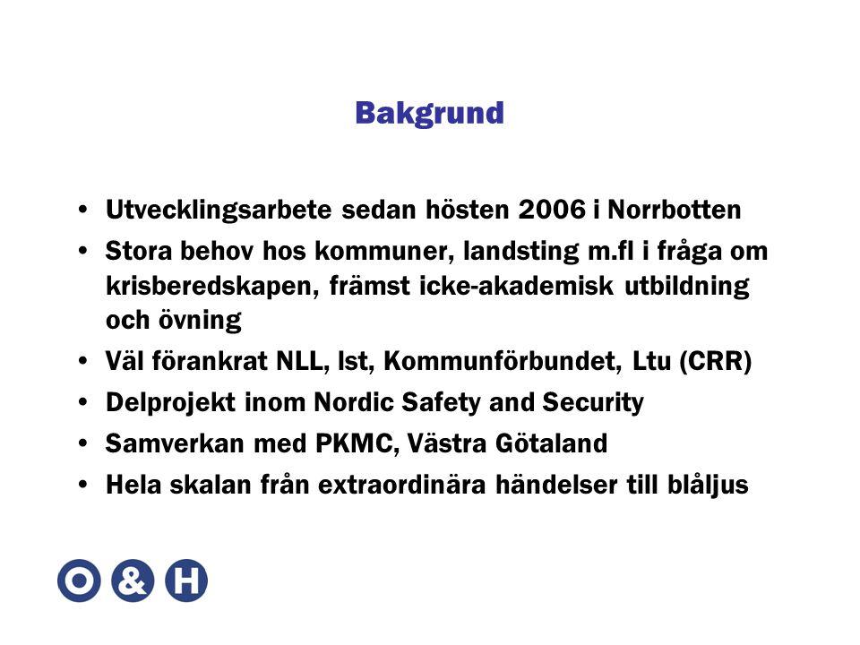 Bakgrund •Utvecklingsarbete sedan hösten 2006 i Norrbotten •Stora behov hos kommuner, landsting m.fl i fråga om krisberedskapen, främst icke-akademisk utbildning och övning •Väl förankrat NLL, lst, Kommunförbundet, Ltu (CRR) •Delprojekt inom Nordic Safety and Security •Samverkan med PKMC, Västra Götaland •Hela skalan från extraordinära händelser till blåljus