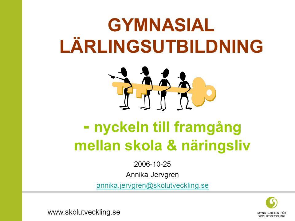 www.skolutveckling.se 2006-10-25 Annika Jervgren annika.jervgren@skolutveckling.se - nyckeln till framgång mellan skola & näringsliv GYMNASIAL LÄRLING