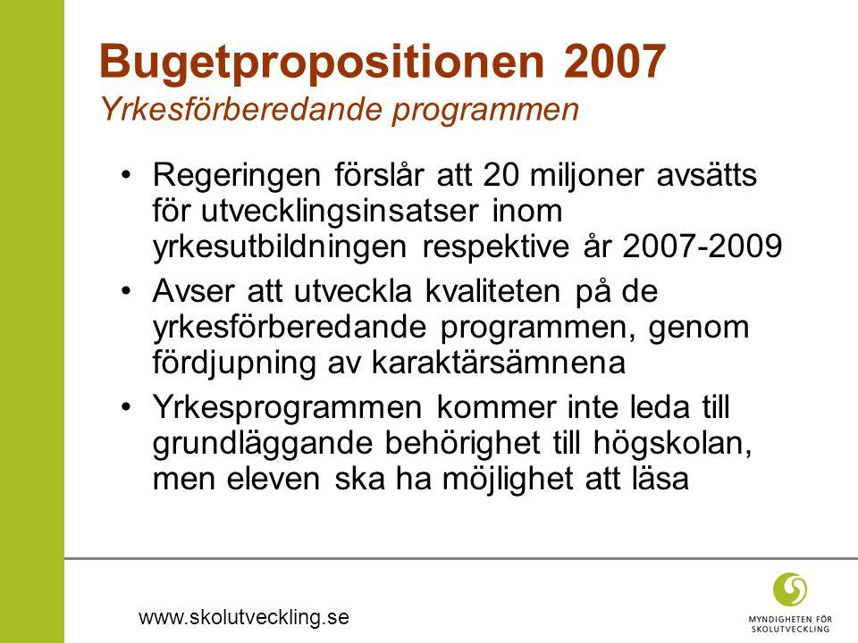 www.skolutveckling.se Bugetpropositionen 2007 Yrkesförberedande programmen •Regeringen förslår att 20 miljoner avsätts för utvecklingsinsatser inom yr