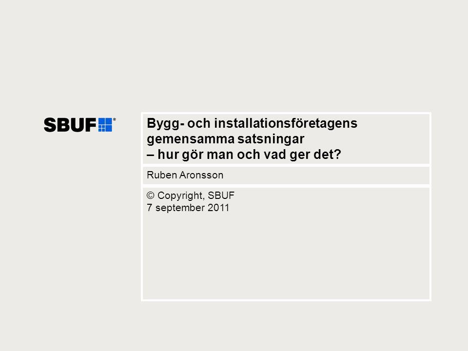 1 Bygg- och installationsföretagens gemensamma satsningar – hur gör man och vad ger det? Ruben Aronsson © Copyright, SBUF 7 september 2011