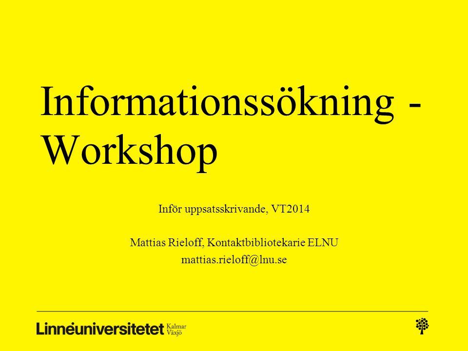 Informationssökning - Workshop Inför uppsatsskrivande, VT2014 Mattias Rieloff, Kontaktbibliotekarie ELNU mattias.rieloff@lnu.se