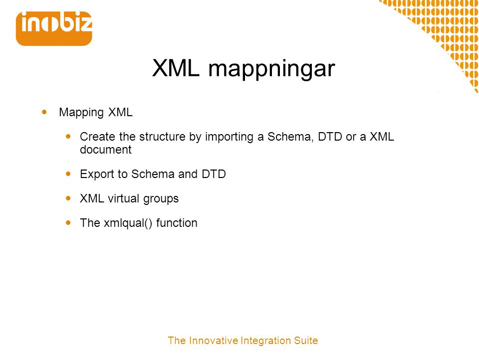 XML mappningar  Mapping XML  Create the structure by importing a Schema, DTD or a XML document  Export to Schema and DTD  XML virtual groups  The