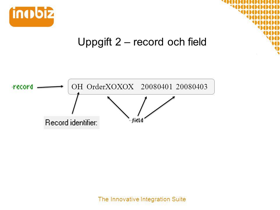 Uppgift 1 – Definiera en flatfilsstruktur  Man bygger en flatfilsstruktur genom att definera records och fields  Mappa m h a drag´n drop  Provkör mappning med en verklig testfil eller en autogenererad testfil  Titta på debug-loggen The Innovative Integration Suite