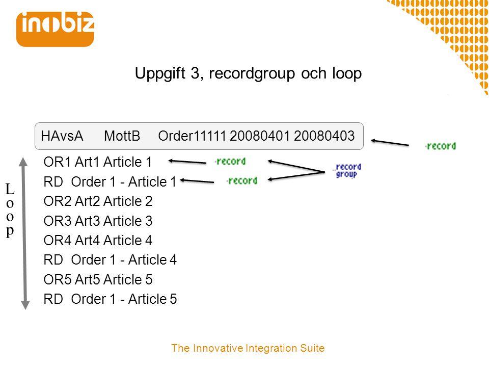 Uppgift 2 – Grupper och loopar i flatfilstrukturer  Import/Export  Skapa Record group för att gruppera flera Records  Skapa loopar genom att mappa repetetiva segment mot repetetiva records  Provkör mappning med en verklig testfil eller en autogenererad testfil  Denna kommer vi köra imorn i IIS 4.5 The Innovative Integration Suite