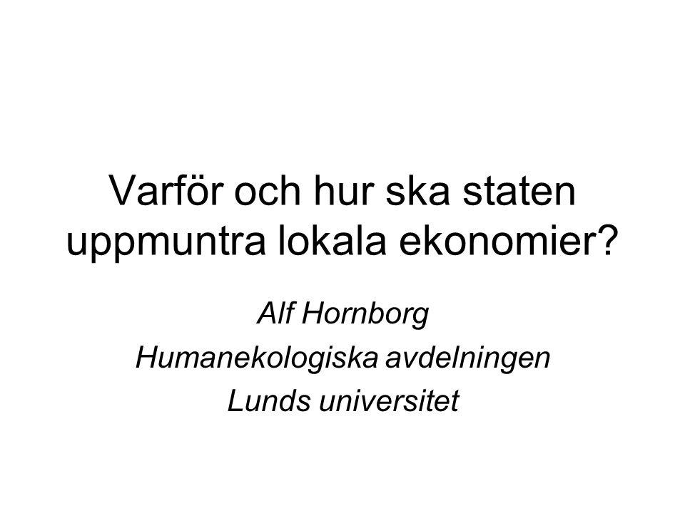 Varför och hur ska staten uppmuntra lokala ekonomier? Alf Hornborg Humanekologiska avdelningen Lunds universitet