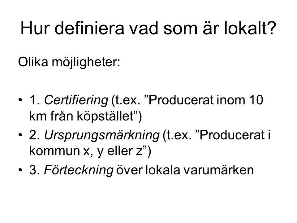 """Hur definiera vad som är lokalt? Olika möjligheter: •1. Certifiering (t.ex. """"Producerat inom 10 km från köpstället"""") •2. Ursprungsmärkning (t.ex. """"Pro"""