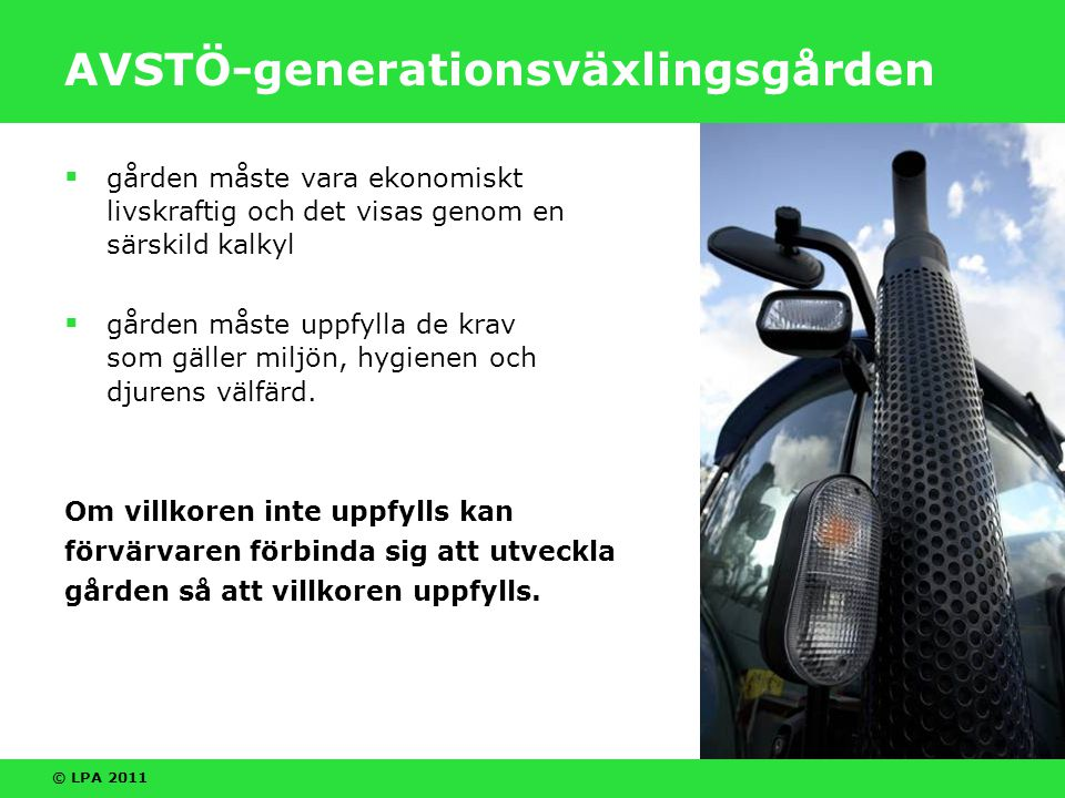 © LPA 2011 AVSTÖ-generationsväxlingsgården  gården måste vara ekonomiskt livskraftig och det visas genom en särskild kalkyl  gården måste uppfylla de krav som gäller miljön, hygienen och djurens välfärd.