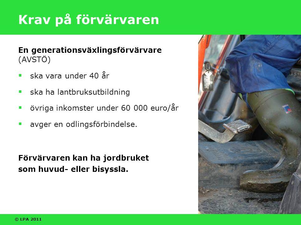 © LPA 2011 Krav på förvärvaren En generationsväxlingsförvärvare (AVSTÖ)  ska vara under 40 år  ska ha lantbruksutbildning  övriga inkomster under 60 000 euro/år  avger en odlingsförbindelse.