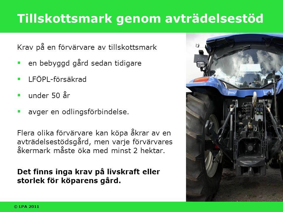 © LPA 2011 Tillskottsmark genom avträdelsestöd Krav på en förvärvare av tillskottsmark  en bebyggd gård sedan tidigare  LFÖPL-försäkrad  under 50 år  avger en odlingsförbindelse.