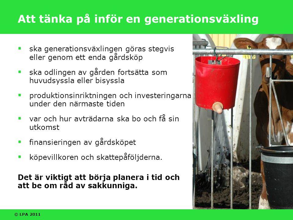© LPA 2011 Företagare genom avträdelsestöd Avträdelsestödet (AVSTÖ) är avsett att trygga avträdarens utkomst när  gården säljs till en förvärvare (generationsväxling)  åkrarna säljs som tillskottsmark till en närbelägen gård, före 2012 även möjligt att arrendera ut åkrarna (överlåtelse som tillskottsmark)  en 56–63-årig avträdare inte har annan pension.