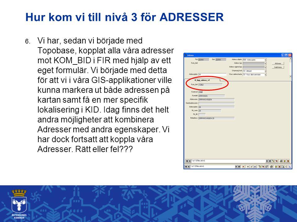 Hur kom vi till nivå 3 för ADRESSER 6. Vi har, sedan vi började med Topobase, kopplat alla våra adresser mot KOM_BID i FIR med hjälp av ett eget formu