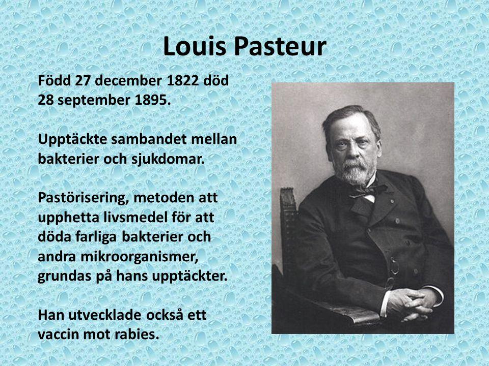 Louis Pasteur Född 27 december 1822 död 28 september 1895. Upptäckte sambandet mellan bakterier och sjukdomar. Pastörisering, metoden att upphetta liv