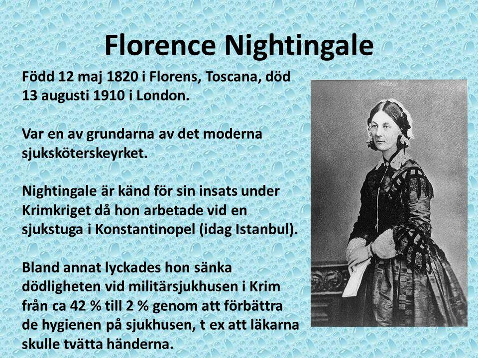 Florence Nightingale Född 12 maj 1820 i Florens, Toscana, död 13 augusti 1910 i London. Var en av grundarna av det moderna sjuksköterskeyrket. Nightin