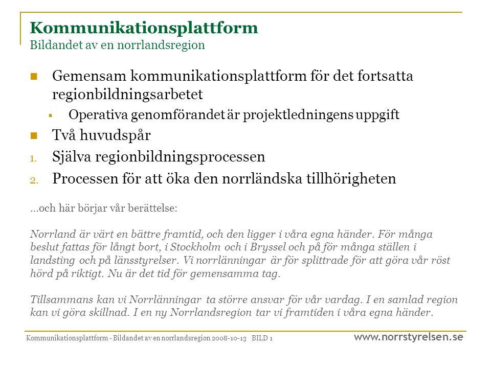 www.norrstyrelsen.se Kommunikationsplattform - Bildandet av en norrlandsregion 2008-10-13 BILD 1 Kommunikationsplattform Bildandet av en norrlandsregion  Gemensam kommunikationsplattform för det fortsatta regionbildningsarbetet  Operativa genomförandet är projektledningens uppgift  Två huvudspår 1.