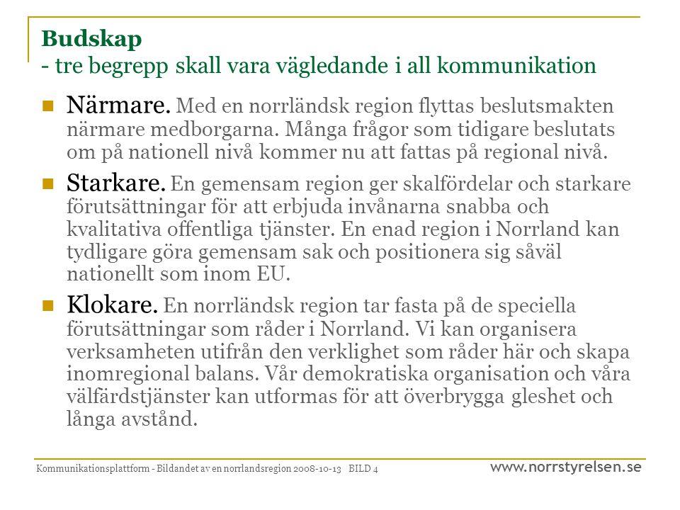 www.norrstyrelsen.se Kommunikationsplattform - Bildandet av en norrlandsregion 2008-10-13 BILD 4 Budskap - tre begrepp skall vara vägledande i all kommunikation  Närmare.
