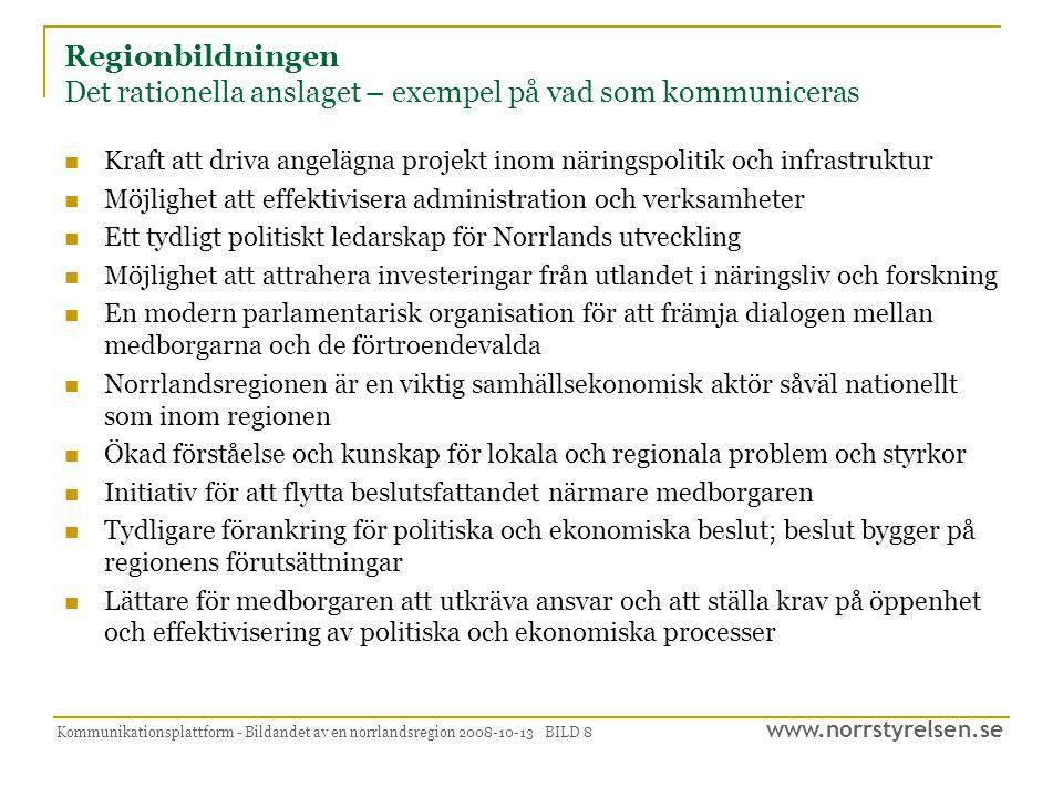 www.norrstyrelsen.se Kommunikationsplattform - Bildandet av en norrlandsregion 2008-10-13 BILD 8 Regionbildningen Det rationella anslaget – exempel på vad som kommuniceras  Kraft att driva angelägna projekt inom näringspolitik och infrastruktur  Möjlighet att effektivisera administration och verksamheter  Ett tydligt politiskt ledarskap för Norrlands utveckling  Möjlighet att attrahera investeringar från utlandet i näringsliv och forskning  En modern parlamentarisk organisation för att främja dialogen mellan medborgarna och de förtroendevalda  Norrlandsregionen är en viktig samhällsekonomisk aktör såväl nationellt som inom regionen  Ökad förståelse och kunskap för lokala och regionala problem och styrkor  Initiativ för att flytta beslutsfattandet närmare medborgaren  Tydligare förankring för politiska och ekonomiska beslut; beslut bygger på regionens förutsättningar  Lättare för medborgaren att utkräva ansvar och att ställa krav på öppenhet och effektivisering av politiska och ekonomiska processer