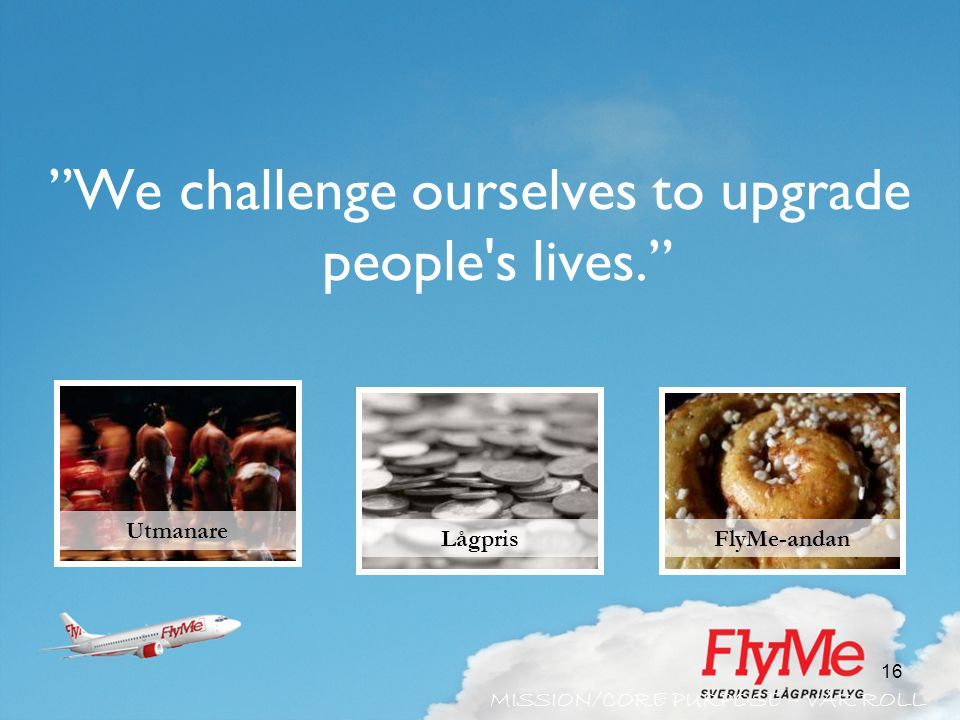16 We challenge ourselves to upgrade people s lives. Utmanare FlyMe-andanLågpris MISSION/CORE PURPOSE – VÅR ROLL