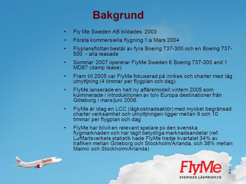 2 Bakgrund •Fly Me Sweden AB bildades 2003 •Första kommersiella flygning 1:a Mars 2004 •Flyplansflottan består av fyra Boeing 737-300 och en Boeing 73