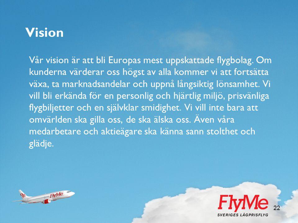 22 Vision Vår vision är att bli Europas mest uppskattade flygbolag. Om kunderna värderar oss högst av alla kommer vi att fortsätta växa, ta marknadsan
