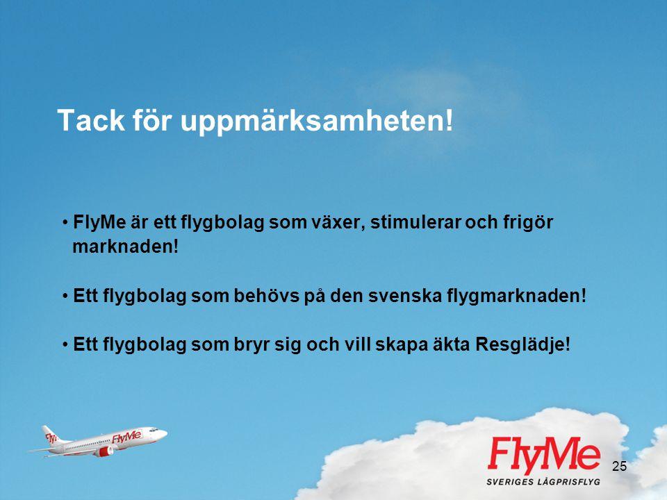 25 Tack för uppmärksamheten! • FlyMe är ett flygbolag som växer, stimulerar och frigör marknaden! • Ett flygbolag som behövs på den svenska flygmarkna