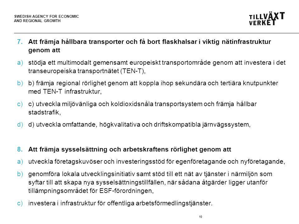 SWEDISH AGENCY FOR ECONOMIC AND REGIONAL GROWTH 7.Att främja hållbara transporter och få bort flaskhalsar i viktig nätinfrastruktur genom att a)stödja ett multimodalt gemensamt europeiskt transportområde genom att investera i det transeuropeiska transportnätet (TEN-T), b)b) främja regional rörlighet genom att koppla ihop sekundära och tertiära knutpunkter med TEN-T infrastruktur, c)c) utveckla miljövänliga och koldioxidsnåla transportsystem och främja hållbar stadstrafik, d)d) utveckla omfattande, högkvalitativa och driftskompatibla järnvägssystem, 8.Att främja sysselsättning och arbetskraftens rörlighet genom att a)utveckla företagskuvöser och investeringsstöd för egenföretagande och nyföretagande, b)genomföra lokala utvecklingsinitiativ samt stöd till ett nät av tjänster i närmiljön som syftar till att skapa nya sysselsättningstillfällen, när sådana åtgärder ligger utanför tillämpningsområdet för ESF-förordningen, c)investera i infrastruktur för offentliga arbetsförmedlingstjänster.