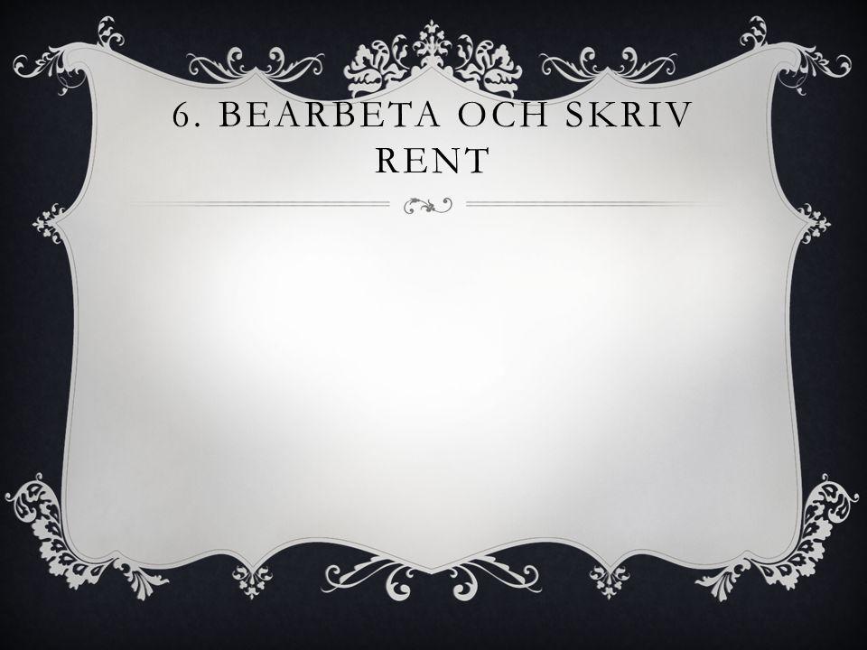 6. BEARBETA OCH SKRIV RENT