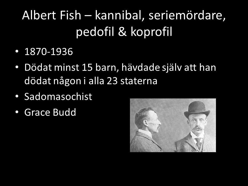 Albert Fish – kannibal, seriemördare, pedofil & koprofil • 1870-1936 • Dödat minst 15 barn, hävdade själv att han dödat någon i alla 23 staterna • Sadomasochist • Grace Budd