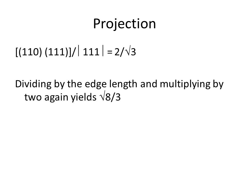 Projection [(110) (111)]/  111  = 2/  3 Dividing by the edge length and multiplying by two again yields  8/3