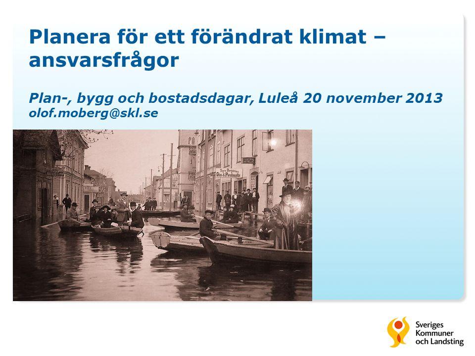 Planera för ett förändrat klimat – ansvarsfrågor Plan-, bygg och bostadsdagar, Luleå 20 november 2013 olof.moberg@skl.se