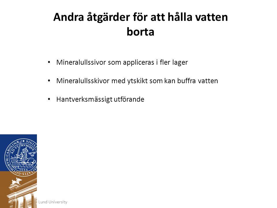 Lund University Andra åtgärder för att hålla vatten borta • Mineralullssivor som appliceras i fler lager • Mineralullsskivor med ytskikt som kan buffr
