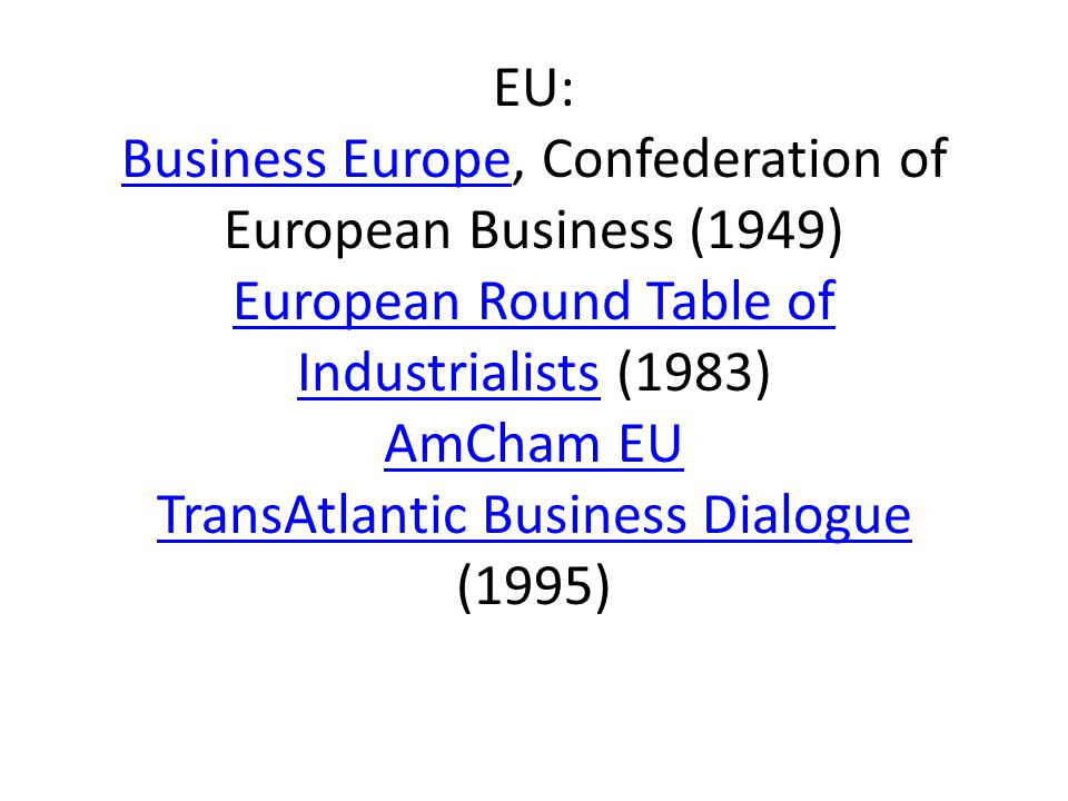 EU: Business Europe, Confederation of European Business (1949) European Round Table of Industrialists (1983) AmCham EU TransAtlantic Business Dialogue (1995) Business Europe European Round Table of Industrialists AmCham EU TransAtlantic Business Dialogue