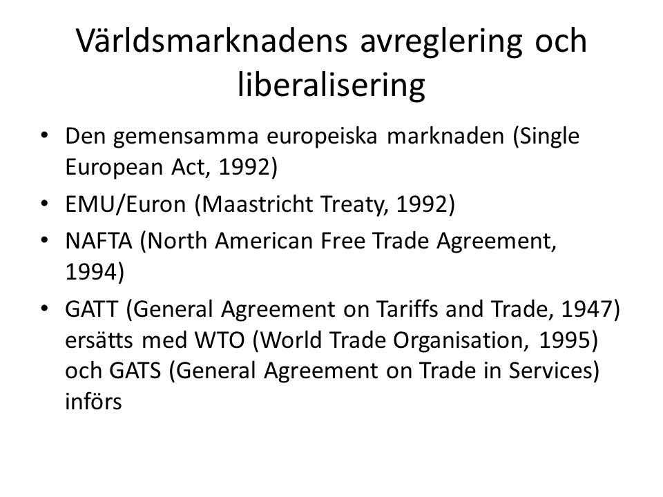 Världsmarknadens avreglering och liberalisering • Den gemensamma europeiska marknaden (Single European Act, 1992) • EMU/Euron (Maastricht Treaty, 1992) • NAFTA (North American Free Trade Agreement, 1994) • GATT (General Agreement on Tariffs and Trade, 1947) ersätts med WTO (World Trade Organisation, 1995) och GATS (General Agreement on Trade in Services) införs