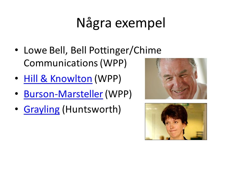 Några exempel • Lowe Bell, Bell Pottinger/Chime Communications (WPP) • Hill & Knowlton (WPP) Hill & Knowlton • Burson-Marsteller (WPP) Burson-Marsteller • Grayling (Huntsworth) Grayling