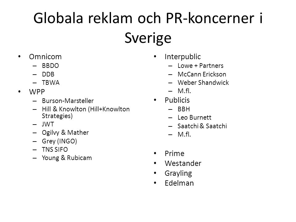 Globala reklam och PR-koncerner i Sverige • Omnicom – BBDO – DDB – TBWA • WPP – Burson-Marsteller – Hill & Knowlton (Hill+Knowlton Strategies) – JWT – Ogilvy & Mather – Grey (INGO) – TNS SIFO – Young & Rubicam • Interpublic – Lowe + Partners – McCann Erickson – Weber Shandwick – M.fl.