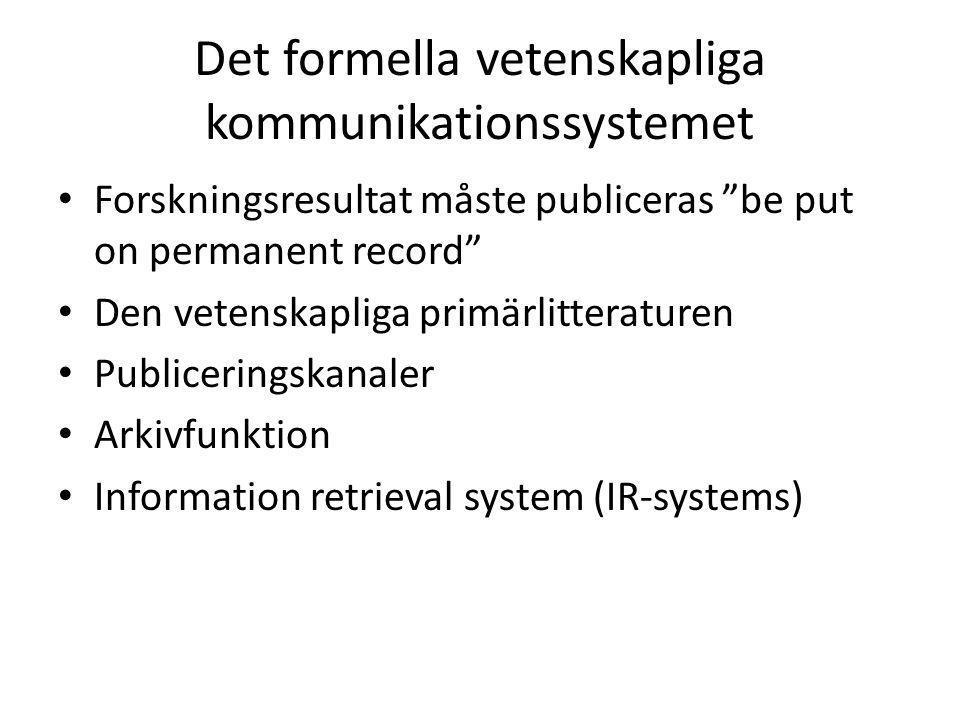 Det formella vetenskapliga kommunikationssystemet • Forskningsresultat måste publiceras be put on permanent record • Den vetenskapliga primärlitteraturen • Publiceringskanaler • Arkivfunktion • Information retrieval system (IR-systems)