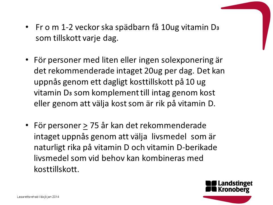 • Fr o m 1-2 veckor ska spädbarn få 10ug vitamin D 3 som tillskott varje dag. • För personer med liten eller ingen solexponering är det rekommenderade