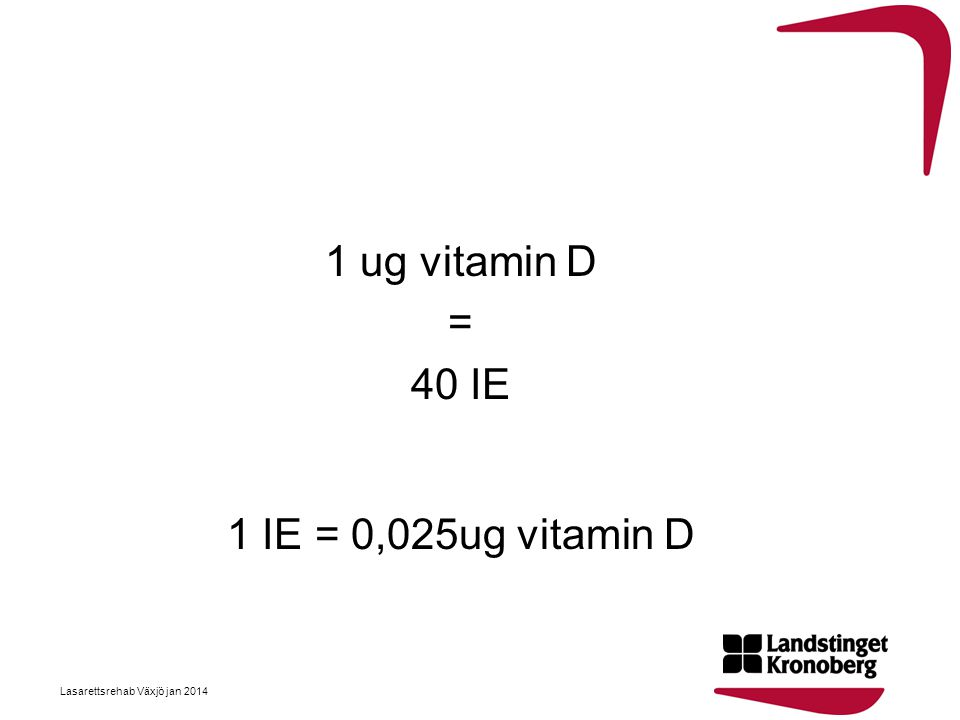 1 ug vitamin D = 40 IE 1 IE = 0,025ug vitamin D Lasarettsrehab Växjö jan 2014