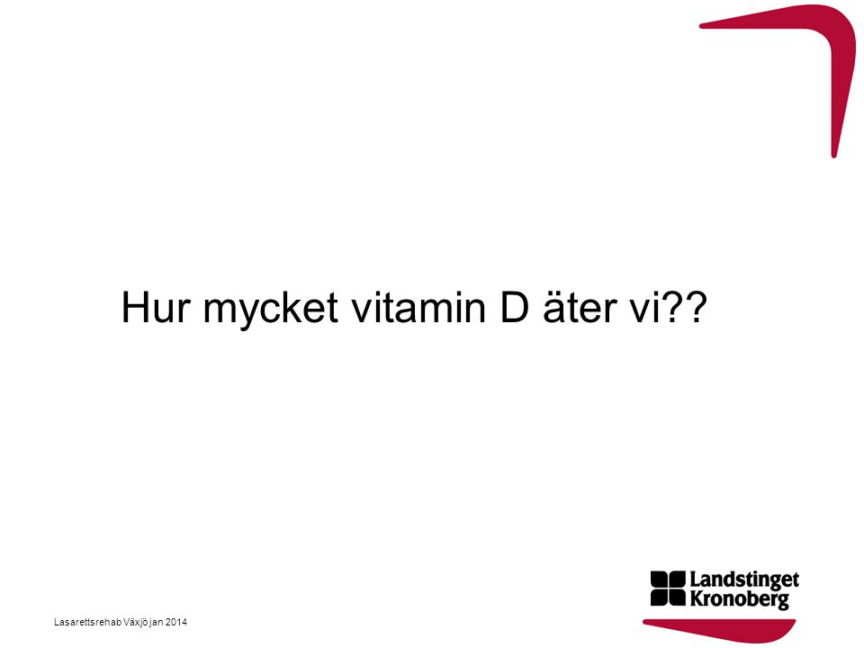 Hur mycket vitamin D äter vi?? Lasarettsrehab Växjö jan 2014