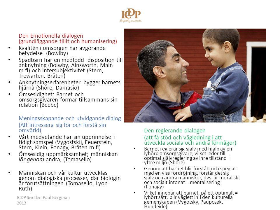 Vägledande samspels/ICDP:s tre dialoger Den Emotionella dialogen (grundläggande tillit och humanisering) • Kvalitén i omsorgen har avgörande betydelse (Bowlby) • Spädbarn har en medfödd disposition till anknytning (Bolwby, Ainsworth, Main m.fl) och intersubjektivitet (Stern, Trewarten, Bråten) • Anknytningserfarenheter bygger barnets hjärna (Shore, Damasio) • Ömsesidighet: Barnet och omsorgsgivaren formar tillsammans sin relation (Beebe) Meningsskapande och utvidgande dialog (Att intressera sig för och förstå sin omvärld) • Vårt medvetande har sin upprinnelse i tidigt samspel (Vygostskij, Feuerstein, Stern, Klein, Fonagy, Bråten m.fl) • Ömsesidig uppmärksamhet; människan lär genom andra, (Tomasello) • Människan och vår kultur utvecklas genom dialogiska processer, där biologin är förutsättningen (Tomasello, Lyon- Ruth) Den reglerande dialogen (att få stöd och vägledning i att utveckla sociala och andra förmågor) • Barnet reglerar sig själv med hjälp av en lyhörd omsorgsgivare, vilket leder till optimal självreglering av inre tillstånd i yttre miljö (Shore) • Genom att barnet blir förstått och speglat med en viss fördröjning, förstår det sig själv och andra människor, dvs.