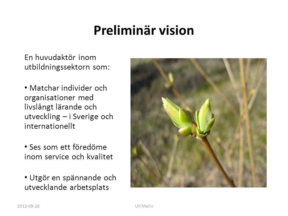 Preliminär vision En huvudaktör inom utbildningssektorn som: • Matchar individer och organisationer med livslångt lärande och utveckling – i Sverige och internationellt • Ses som ett föredöme inom service och kvalitet • Utgör en spännande och utvecklande arbetsplats 2012-09-26Ulf Melin
