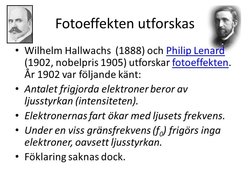 Fotoeffekten utforskas • Wilhelm Hallwachs (1888) och Philip Lenard (1902, nobelpris 1905) utforskar fotoeffekten. År 1902 var följande känt:Philip Le