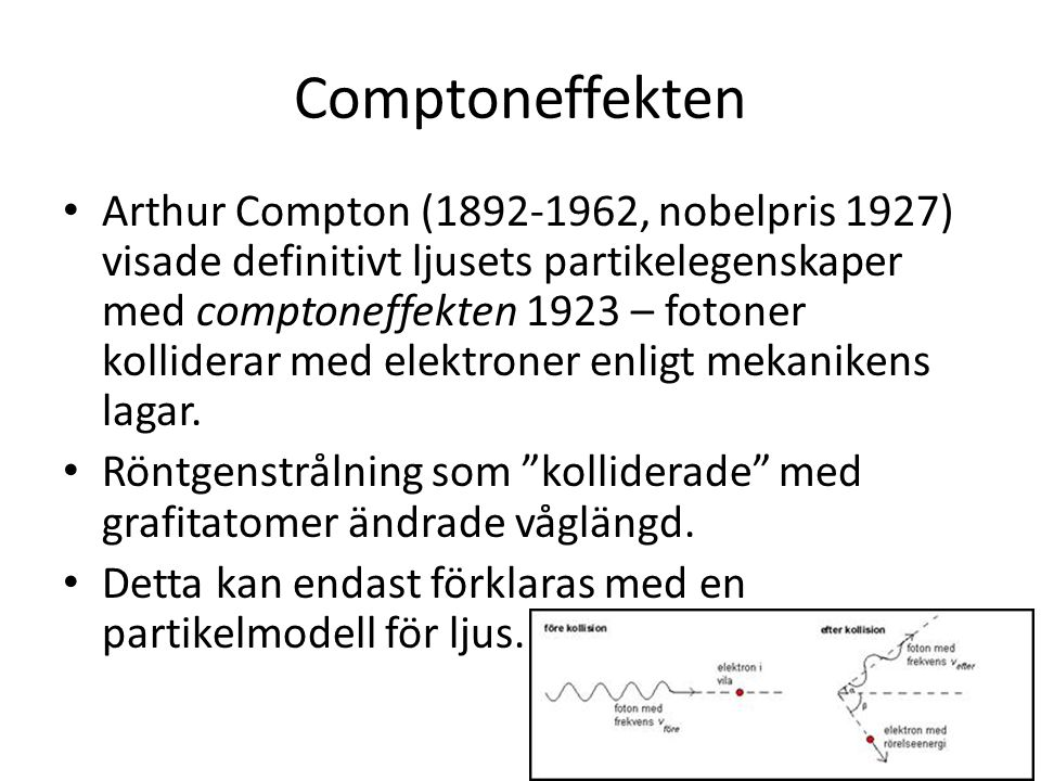 Comptoneffekten • Arthur Compton (1892-1962, nobelpris 1927) visade definitivt ljusets partikelegenskaper med comptoneffekten 1923 – fotoner kollidera