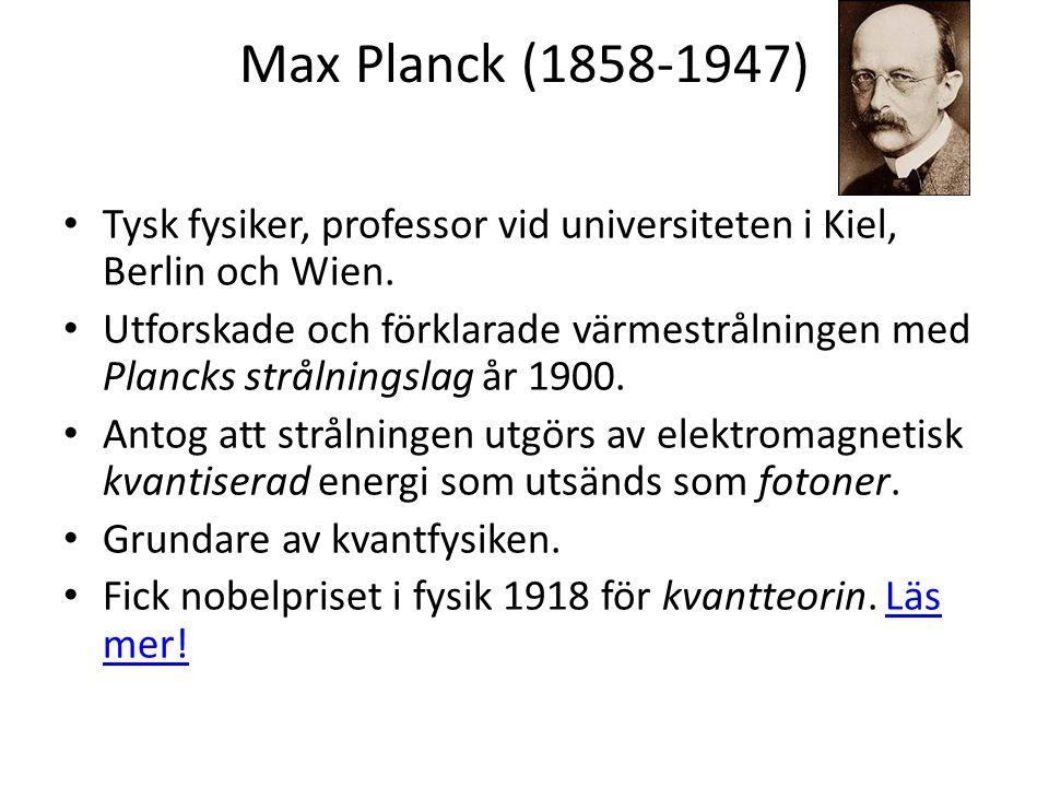 Max Planck (1858-1947) • Tysk fysiker, professor vid universiteten i Kiel, Berlin och Wien. • Utforskade och förklarade värmestrålningen med Plancks s