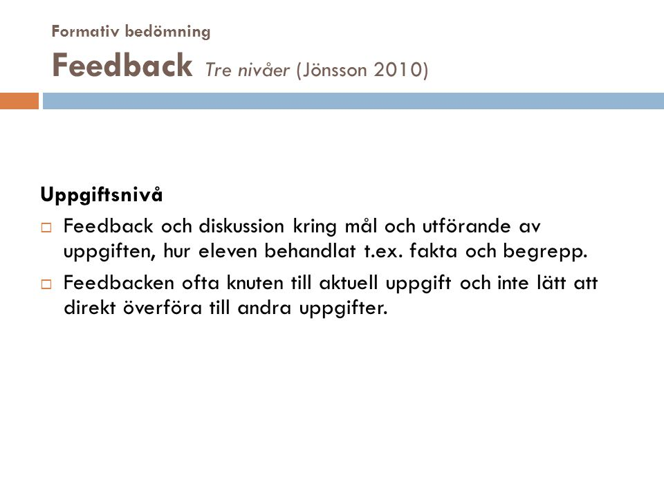 Formativ bedömning Feedback Tre nivåer (Jönsson 2010) Uppgiftsnivå  Feedback och diskussion kring mål och utförande av uppgiften, hur eleven behandla